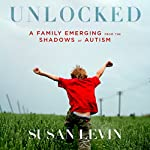 Unlocked: A Family Emerging from the Shadows of Autism | Susan Levin