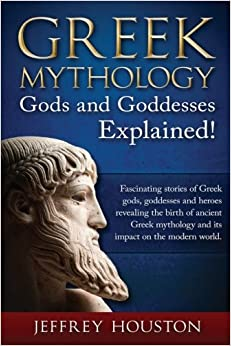 Book Greek Mythology, Gods and Goddesses Explained!: Fascinating stories of Greek gods, goddesses and heroes revealing the birth of ancient Greek mythology and its impact on the modern world.