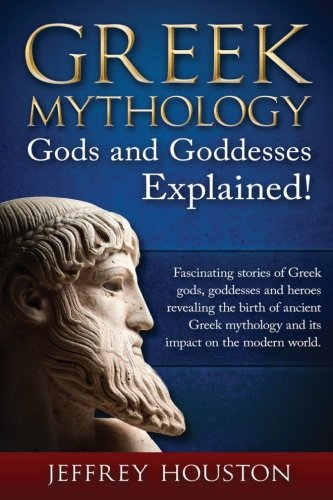 Greek Mythology, Gods & Goddesses Explained!: Fascinating stories of Greek gods, goddesses and heroes revealing the birth of ancient Greek mythology and its impact on the modern world.