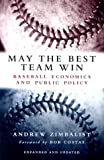 May the Best Team Win : Baseball Economics and Public Policy, Expanded and Updated, Zimbalist, Andrew, 081579729X