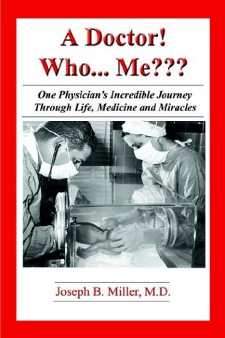 Read Online A Doctor!  Who... Me: One Physician's Incredible Journey Through Life, Medicine, and Miracles pdf epub