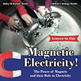 Magnetic Electricity! The Power of Magnets and Their Role in Electricity - Science for Kids - Children's Energy Books
