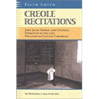 Creole Recitations: John Jacob Thomas and Colonial Formation in the Late Nineteenth-century Caribbean (New World Studies)