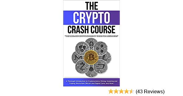 The Crypto Crash Course: The Ultimate Cryptocurrency Guide for Beginners! A  Thorough Introduction to Cryptocurrency Mining, Investing and Trading,