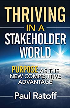 Thriving in a Stakeholder World: Purpose As the New Competitive Advantage by [Ratoff, Paul]