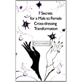 7 Secrets for a Male to Female Cross-dressing Transformation (Cross-dressing Husband: The Ultimate Transformation Book 1)