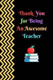 Thank You For Being An Awesome Teacher: Unique Thank You Appreciation Gift, Journal Lined Notebook, Exercise Book…