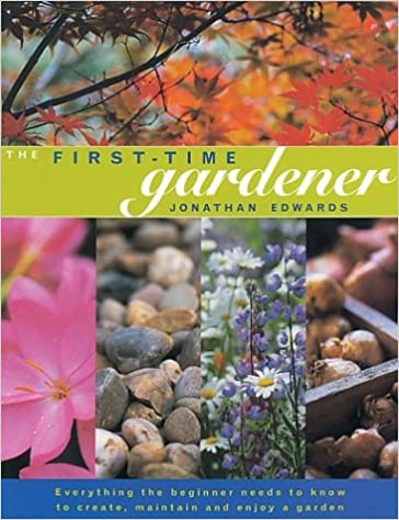 The First Time Gardener: Everything The Beginner Needs To Know To Create,  Maintain And Enjoy A Garden
