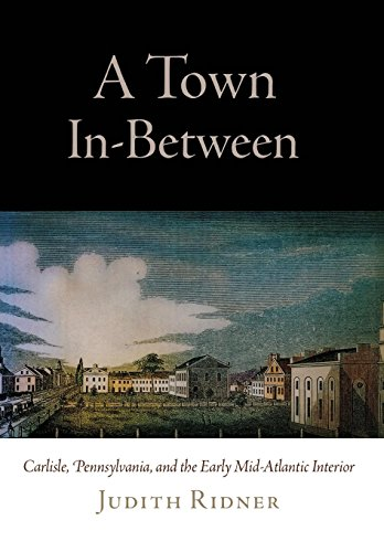 A Town In-Between: Carlisle, Pennsylvania, and the Early Mid-Atlantic Interior (Early American Studies)