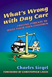 What's Wrong with Day Care? : Freeing Parents to Raise Their Own Children, Siegel, Charles, 0807739812