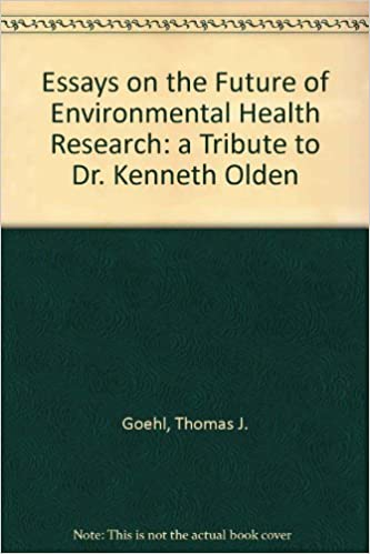 essays on the future of environmental health research a tribute to  essays on the future of environmental health research a tribute to dr  kenneth olden thomas j goehl amazoncom books