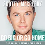 Go Big or Go Home: The Journey Toward the Dream | Scotty McCreery,Travis Thrasher