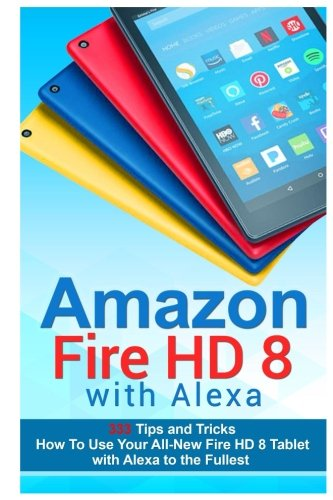 Price comparison product image Amazon Fire HD 8 with Alexa: 333 Tips and Tricks How To Use Your All-New Fire HD 8 Tablet with Alexa to the Fullest (Tips And Tricks, Kindle Fire HD 8 & 10, New Generation)