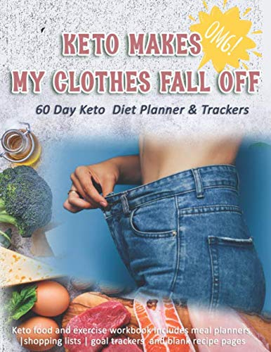 Keto Makes My Clothes Fall Off: 60 Day Keto Diet Planner & Trackers: Keto food and exercise workbook includes meal planners |shopping lists | goal trackers and blank recipe pages