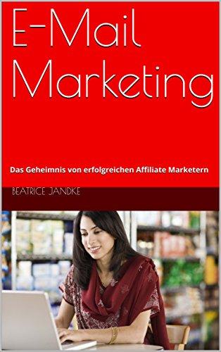 E-Mail Marketing: Das Geheimnis von erfolgreichen Affiliate Marketern  (German Edition) (Online Werbegeschenke)