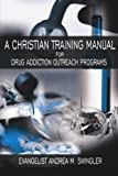 A Christian Training Manual for Drug Addiction Outreach Programs, Ana M. Swingler, 1425939627