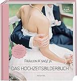 Fräulein K sagt Ja – Das Hochzeitsbilderbuch: Die schönsten Hochzeitsmomente und kreative DIY-Ideen