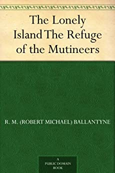 The Lonely Island The Refuge of the Mutineers by [Ballantyne, R. M. (Robert Michael)]