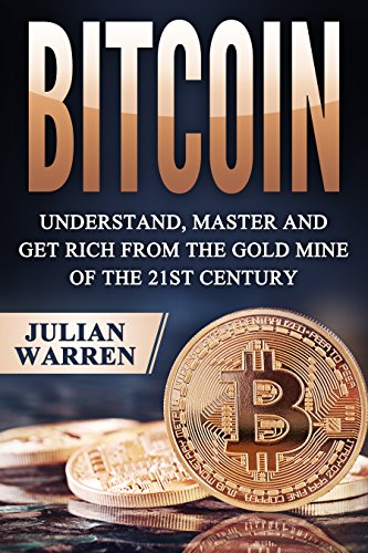 Bitcoin: Understand, Master And Get Rich From The Gold Mine Of The 21st Century