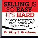 Selling Is So Easy, It's Hard: 77 Ways Salespeople Shoot Themselves in the Wallet Audiobook by Gary S. Goodman Narrated by Gary S. Goodman