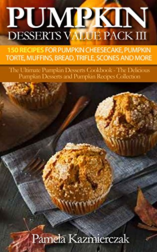 Pumpkin Desserts Value Pack III – 150 Recipes For Pumpkin Cheesecake, Pumpkin Torte, Muffins, Bread, Trifle, Scones and More (The Ultimate Pumpkin Desserts ... Desserts and Pumpkin Recipes Collection 12)