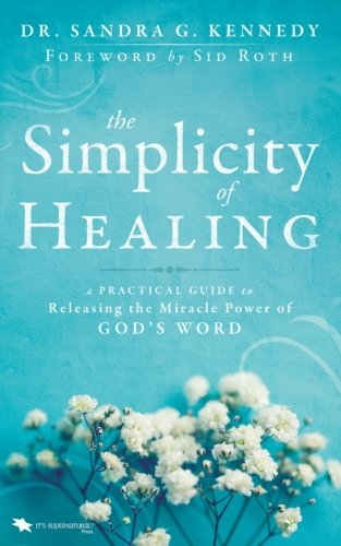 The Simplicity of Healing: A Practical Guide to Releasing the Miracle-Power of God's Word