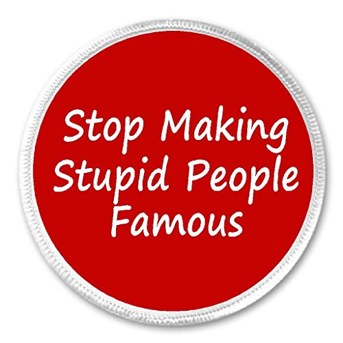 stop making stupid people famous - 9