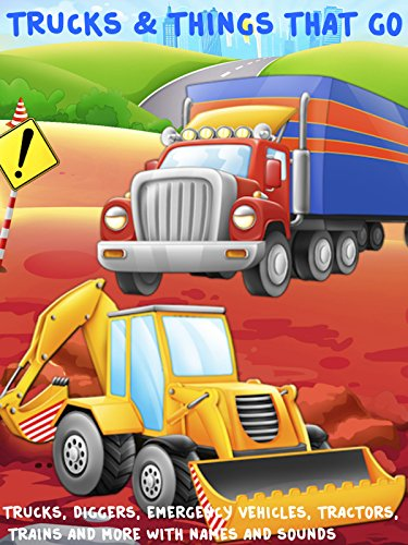 (Trucks and Things That Go - Trucks, Diggers, Emergency Vehicles, Tractors, Trains and more with names and sounds)