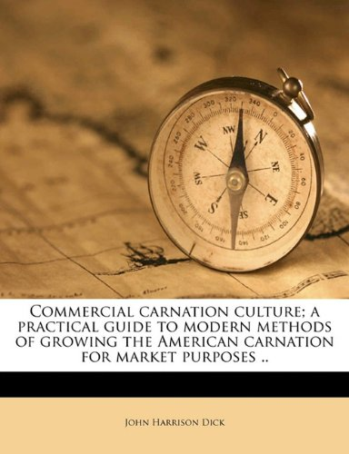 Read Online Commercial carnation culture; a practical guide to modern methods of growing the American carnation for market purposes .. PDF