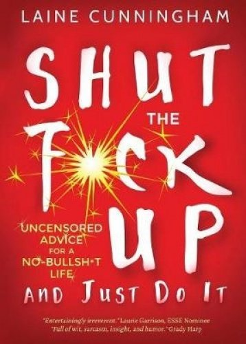 Shut the F*ck Up and Just Do It: Uncensored Advice for the No-Bullsh*t Life