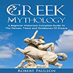 Greek Mythology: A Beginner Historians Complete Guide to the Heroes, Titans and Goddesses of Greece | Robert Paulson