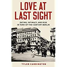 Love at Last Sight: Dating, Intimacy, and Risk in Turn-of-the-Century Berlin