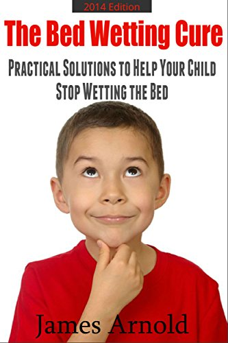The Bed Wetting Cure: Practical Solutions To Help Your Child Stop Wetting The Bed