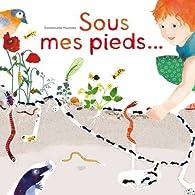Sous mes pieds La vie des taupes, fourmis, lombrics, cloportes et autres habitants des sols par Emmanuelle Houssais