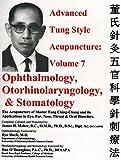 advanced acupuncture - Advanced Tung Style Acupuncture Volume 7: Ophthalmology, Otorhinolaryngology & Stomatology