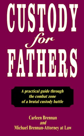 Custody for Fathers : A Practical Guide Through the Combat Zone of a Brutal Custody Battle