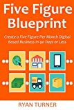Five Figure Blueprint: Create a Five Figure Per Month Digital Based Business in 90 Days or Less (bundle)