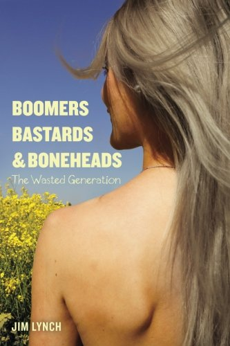 Boomers, Bastards & Boneheads: The Wasted Generation (The Generations Series) (Volume 1)