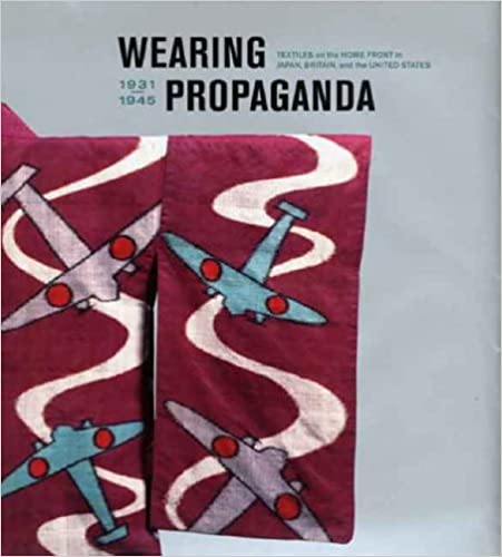 Book Wearing Propaganda: Textiles on the Home Front in Japan, Britain, and the United States: Textiles in Japan, Britain and the United States, 1931-1945 ... in the Decorative Arts, Design and Culture)