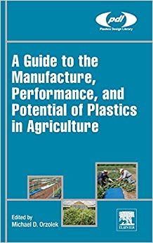 A Guide to the Manufacture, Performance, and Potential of Plastics in Agriculture (Plastics Design Library)