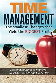 Time Management: The Smallest Changes That Yield The Biggest Fruit (Stacking Routines To Improve Your Life 1% Each And Every Day)