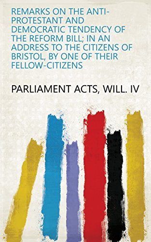 Remarks on the anti-Protestant and democratic tendency of the Reform bill; in an address to the citizens of Bristol, by one of their fellow-citizens