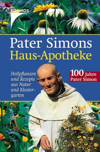Pater Simons Haus-Apotheke: Heilpflanzen und Rezepte aus Natur und Klostergarten