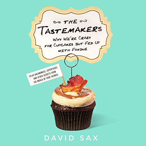 The Tastemakers: Why We're Crazy for Cupcakes but Fed Up with Fondue (Plus Baconomics, Superfoods, and Other Secrets from the World of Food Trends) by David Sax