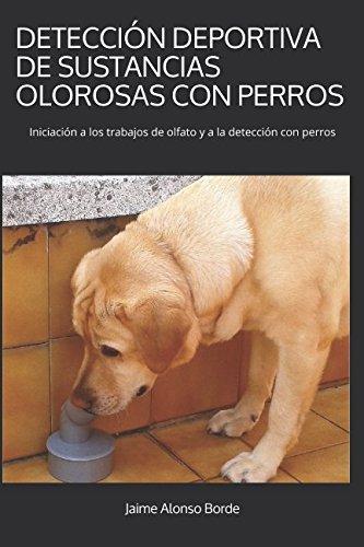DETECCIÓN DEPORTIVA DE SUSTANCIAS OLOROSAS CON PERROS Iniciación a los trabajos de olfato y a la detección con perros  [Alonso Borde, Jaime] (Tapa Blanda)