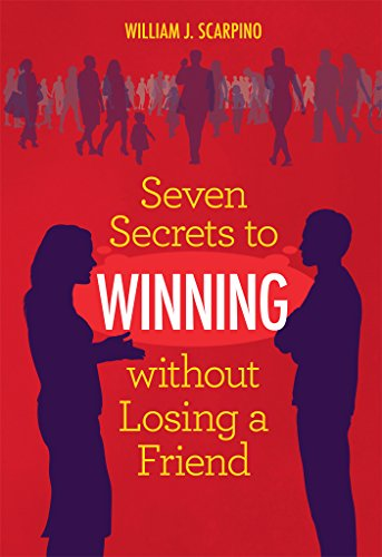 Seven Secrets to WINNING without Losing a Friend: Negotiation Book on How to Argue Better & Improve Interpersonal Communication Skills & Relationships with Spouse Partner Boss - Conflict Resolution (Best Debt Collection Techniques)