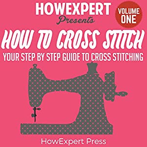 How to Cross Stitch: Your Step-by-Step Guide to Cross Stitching, Book 1 Audiobook