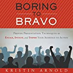 Boring to Bravo: Proven Presentation Techniques to Engage, Involve, and Inspire Your Audience to Action | Kristin Arnold