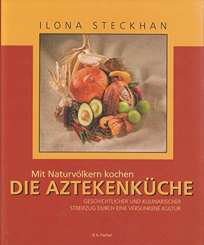 Mit Naturvölkern kochen: Die Aztekenküche: Geschichtlicher und kulinarischer Streifzug durch eine versunkene Kultur