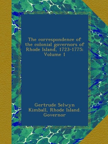 The correspondence of the colonial governors of Rhode Island, 1723-1775; Volume 1